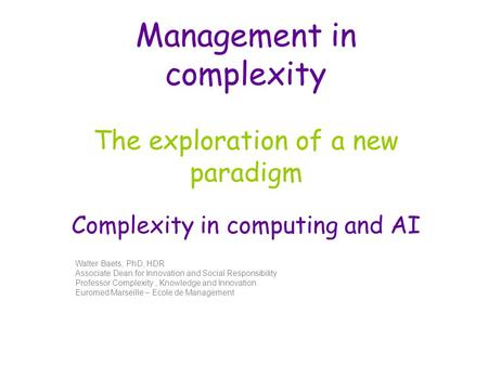 Management in complexity The exploration of a new paradigm Complexity in computing and AI Walter Baets, PhD, HDR Associate Dean for Innovation and Social.