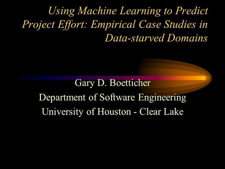 Using Machine Learning to Predict Project Effort: Empirical Case Studies in Data-starved Domains Gary D. Boetticher Department of Software Engineering.