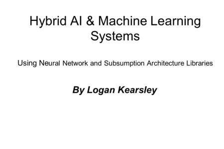 Hybrid AI & Machine Learning Systems Using Ne ural Network and Subsumption Architecture Libraries By Logan Kearsley.