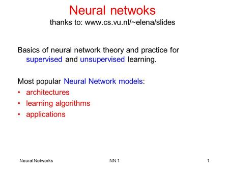 Neural NetworksNN 11 Neural netwoks thanks to: www.cs.vu.nl/~elena/slides Basics of neural network theory and practice for supervised and unsupervised.
