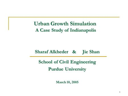 1 Urban Growth Simulation A Case Study of Indianapolis Sharaf Alkheder & Jie Shan School of Civil Engineering Purdue University March 10, 2005.