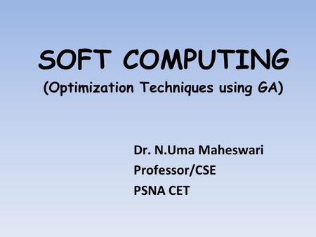 SOFT COMPUTING (Optimization Techniques using GA) Dr. N.Uma Maheswari Professor/CSE PSNA CET.