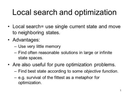 1 Local search and optimization Local search= use single current state and move to neighboring states. Advantages: –Use very little memory –Find often.