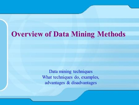 Overview of Data Mining Methods Data mining techniques What techniques do, examples, advantages & disadvantages.