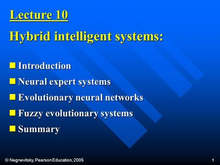 © Negnevitsky, Pearson Education, 2005 1 Lecture 10 Introduction Introduction Neural expert systems Neural expert systems Evolutionary neural networks.