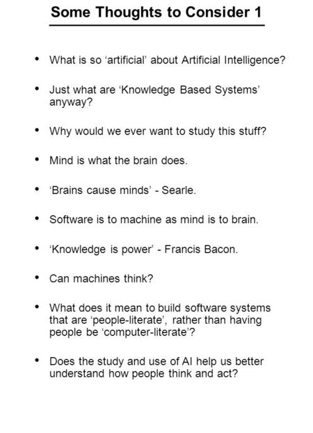 Some Thoughts to Consider 1 What is so 'artificial' about Artificial Intelligence? Just what are 'Knowledge Based Systems' anyway? Why would we ever want.