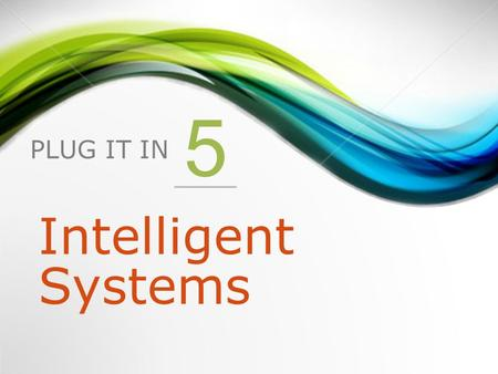 PLUG IT IN 5 Intelligent Systems. 1.Introduction to intelligent systems 2.Expert Systems 3.Neural Networks 4.Fuzzy Logic 5.Genetic Algorithms 6.Intelligent.