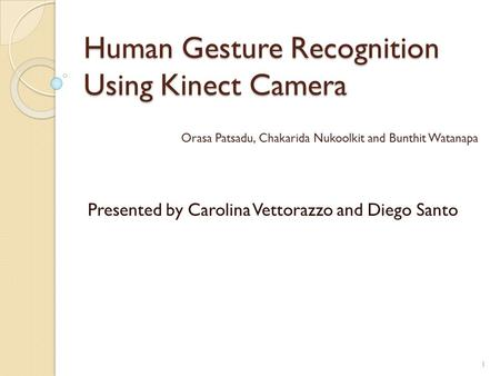 Human Gesture Recognition Using Kinect Camera Presented by Carolina Vettorazzo and Diego Santo Orasa Patsadu, Chakarida Nukoolkit and Bunthit Watanapa.