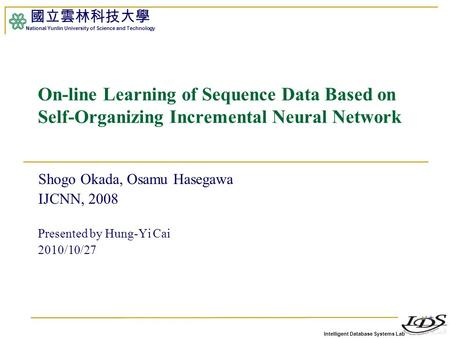 Intelligent Database Systems Lab 國立雲林科技大學 National Yunlin University of Science and Technology 1 On-line Learning of Sequence Data Based on Self-Organizing.