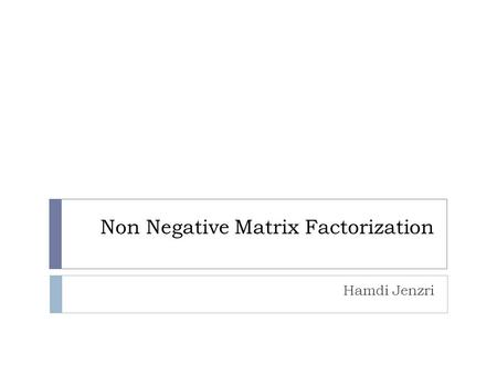 Non Negative Matrix Factorization Hamdi Jenzri. Outline  Introduction  Non-Negative Matrix Factorization (NMF)  Cost functions  Algorithms  Multiplicative.