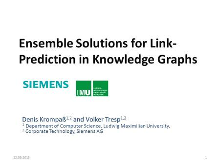 Ensemble Solutions for Link- Prediction in Knowledge Graphs Denis Krompaß 1,2 and Volker Tresp 1,2 1 Department of Computer Science. Ludwig Maximilian.