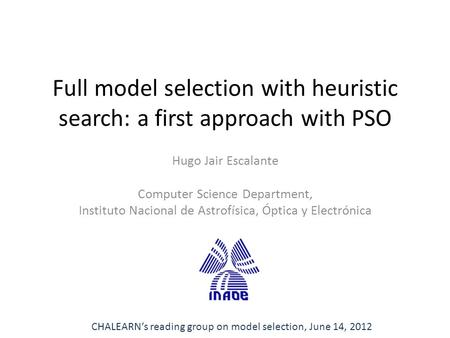 Full model selection with heuristic search: a first approach with PSO Hugo Jair Escalante Computer Science Department, Instituto Nacional de Astrofísica,
