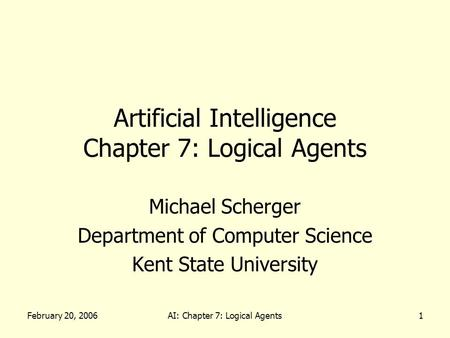 February 20, 2006AI: Chapter 7: Logical Agents1 Artificial Intelligence Chapter 7: Logical Agents Michael Scherger Department of Computer Science Kent.