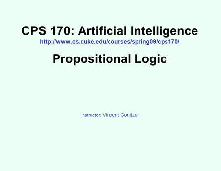 CPS 170: Artificial Intelligence  Propositional Logic Instructor: Vincent Conitzer.