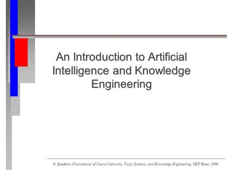 An Introduction to Artificial Intelligence and Knowledge Engineering N. Kasabov, Foundations of Neural Networks, Fuzzy Systems, and Knowledge Engineering,