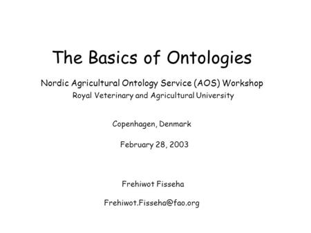 The Basics of Ontologies Nordic Agricultural Ontology Service (AOS) Workshop Royal Veterinary and Agricultural University Copenhagen, Denmark February.