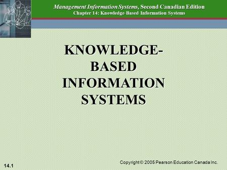 14.1 Copyright © 2005 Pearson Education Canada Inc. Management Information Systems, Second Canadian Edition Chapter 14: Knowledge-Based Information Systems.