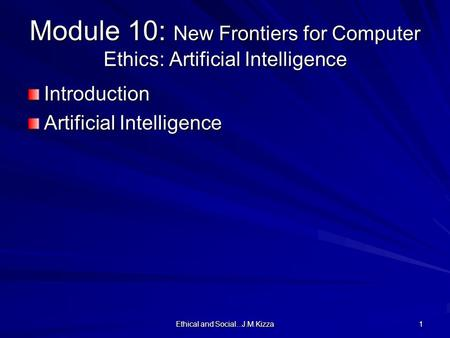 Ethical and Social...J.M.Kizza 1 Module 10: New Frontiers for Computer Ethics: Artificial Intelligence Introduction Artificial Intelligence.