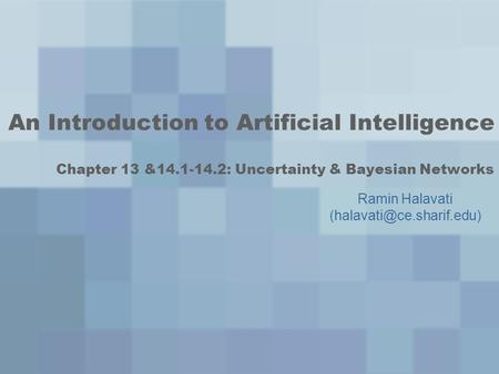 An Introduction to Artificial Intelligence Chapter 13 &14.1-14.2: Uncertainty & Bayesian Networks Ramin Halavati