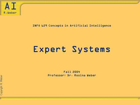 Copyright R. Weber INFO 629 Concepts in Artificial Intelligence Expert Systems Fall 2004 Professor: Dr. Rosina Weber.
