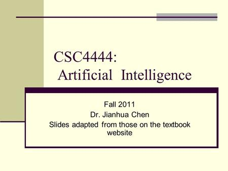 CSC4444: Artificial Intelligence Fall 2011 Dr. Jianhua Chen Slides adapted from those on the textbook website.