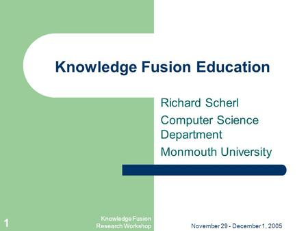 Knowledge Fusion Research WorkshopNovember 29 - December 1, 2005 1 Knowledge Fusion Education Richard Scherl Computer Science Department Monmouth University.