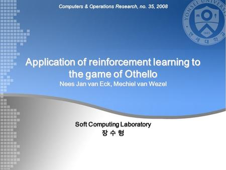 Application of reinforcement learning to the game of Othello Nees Jan van Eck, Mechiel van Wezel Soft Computing Laboratory 장 수 형 Computers & Operations.