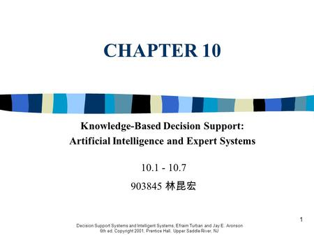 1 CHAPTER 10 Decision Support Systems and Intelligent Systems, Efraim Turban and Jay E. Aronson 6th ed, Copyright 2001, Prentice Hall, Upper Saddle River,