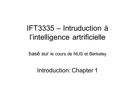 IFT3335 – Intruduction à l'intelligence artrificielle basé sur le cours de NUS et Berkeley Introduction: Chapter 1.