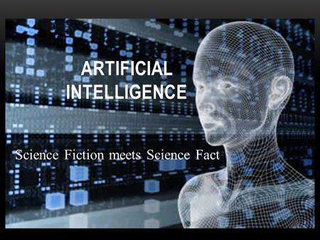 Science Fiction meets Science Fact ARTIFICIAL INTELLIGENCE.