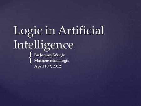 { Logic in Artificial Intelligence By Jeremy Wright Mathematical Logic April 10 th, 2012.