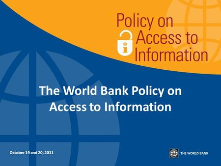 The World Bank Policy on Access to Information October 19 and 20, 2011.