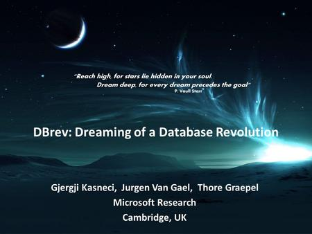 DBrev: Dreaming of a Database Revolution Gjergji Kasneci, Jurgen Van Gael, Thore Graepel Microsoft Research Cambridge, UK.