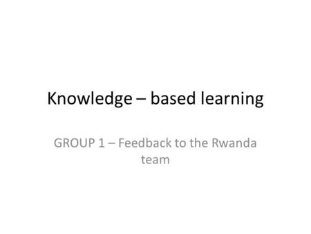 Knowledge – based learning GROUP 1 – Feedback to the Rwanda team.