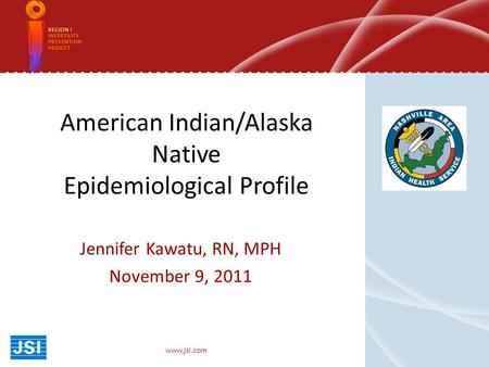 American Indian/Alaska Native Epidemiological Profile Jennifer Kawatu, RN, MPH November 9, 2011 www.jsi.com.
