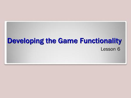 Developing the Game Functionality Lesson 6. Exam Objective Matrix Skills/ConceptsMTA Exam Objectives Programming the Components Understand Components.