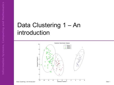 Data Clustering 1 – An introduction Data Clustering – An IntroductionSlide 1.