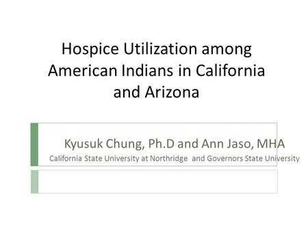 Hospice Utilization among American Indians in California and Arizona Kyusuk Chung, Ph.D and Ann Jaso, MHA California State University at Northridge and.