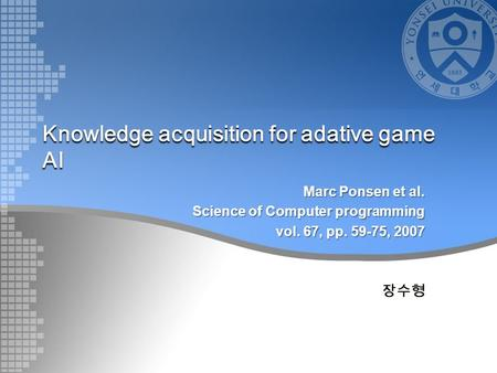 Knowledge acquisition for adative game AI Marc Ponsen et al. Science of Computer programming vol. 67, pp. 59-75, 2007 장수형.