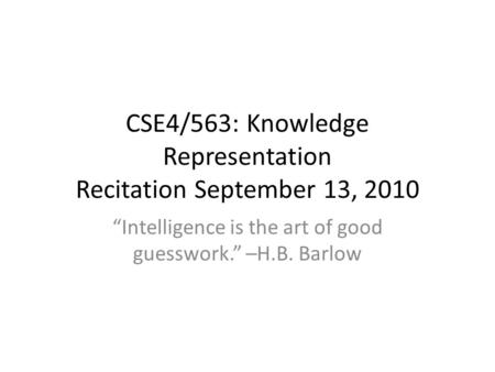 "CSE4/563: Knowledge Representation Recitation September 13, 2010 ""Intelligence is the art of good guesswork."" –H.B. Barlow."