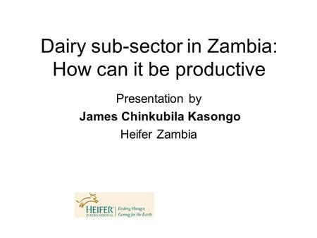 Dairy sub-sector in Zambia: How can it be productive Presentation by James Chinkubila Kasongo Heifer Zambia.