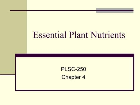 Essential Plant Nutrients PLSC-250 Chapter 4. 17 Essential Plant Nutrients Carbon, Hydrogen & Oxygen Primary Nutrients ( N, P,K) Secondary Nutrients (S,