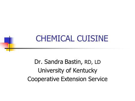 CHEMICAL CUISINE Dr. Sandra Bastin, RD, LD University of Kentucky Cooperative Extension Service.
