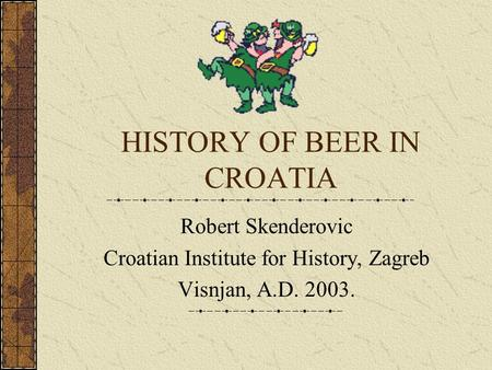 HISTORY OF BEER IN CROATIA Robert Skenderovic Croatian Institute for History, Zagreb Visnjan, A.D. 2003.