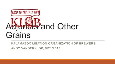 Adjuncts and Other Grains KALAMAZOO LIBATION ORGANIZATION OF BREWERS ANDY VANDERKLOK, 9/21/2015.