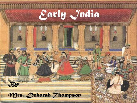 Early India By: Mrs. Deborah Thompson. Main idea: Climate and geography influenced the rise of India's first civilization.