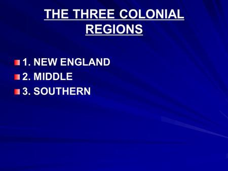 THE THREE COLONIAL REGIONS 1. NEW ENGLAND 2. MIDDLE 3. SOUTHERN.