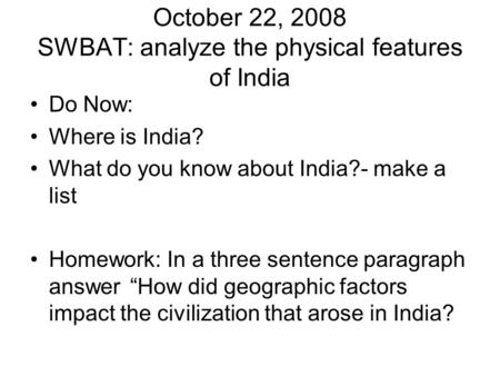 October 22, 2008 SWBAT: analyze the physical features of India Do Now: Where is India? What do you know about India?- make a list Homework: In a three.