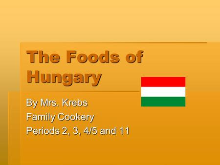 The Foods of Hungary By Mrs. Krebs Family Cookery Periods 2, 3, 4/5 and 11.