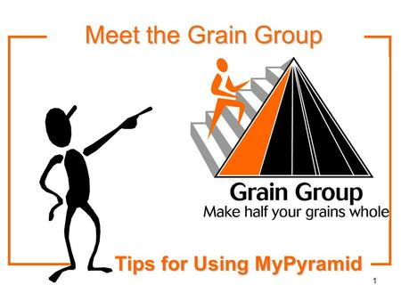 1 Tips for Using MyPyramid Meet the Grain Group Meet the Grain Group.
